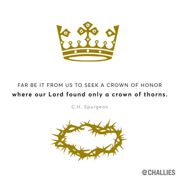 """Far be it from us to seek a crown of honor where our Lord found only a crown of thorns."" (C.H. Spurgeon)"