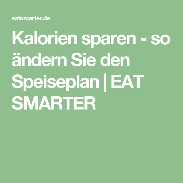 Kalorien sparen - so ändern Sie den Speiseplan | EAT SMARTER
