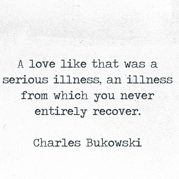 """""""A love like that was a serious illness, an illness from which you never entirely recover."""" -Charles Bukowski."""