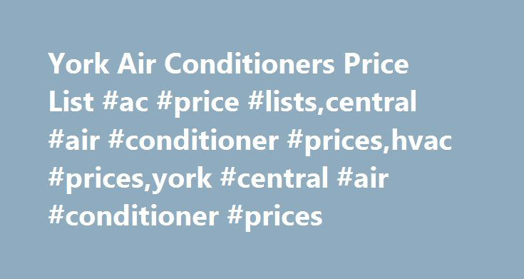 York Air Conditioners Price List #ac #price #lists,central #air #conditioner #prices,hvac #prices,york #central #air #conditioner #prices http://hong-kong.remmont.com/york-air-conditioners-price-list-ac-price-listscentral-air-conditioner-priceshvac-pricesyork-central-air-conditioner-prices/  # York Air Conditioners Price List This York air conditioners price list gives you the opportunity to compare models within the York family. We also have complete prices lists for Bryant, Amana. Lennox…