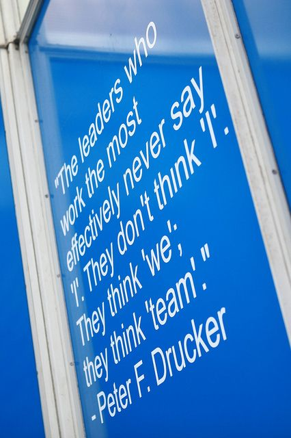 """Peter F. Drucker - """"The leaders who work the most effectively never say 'I'. """"They don't think 'I'. They think 'we', they think 'team'."""""""