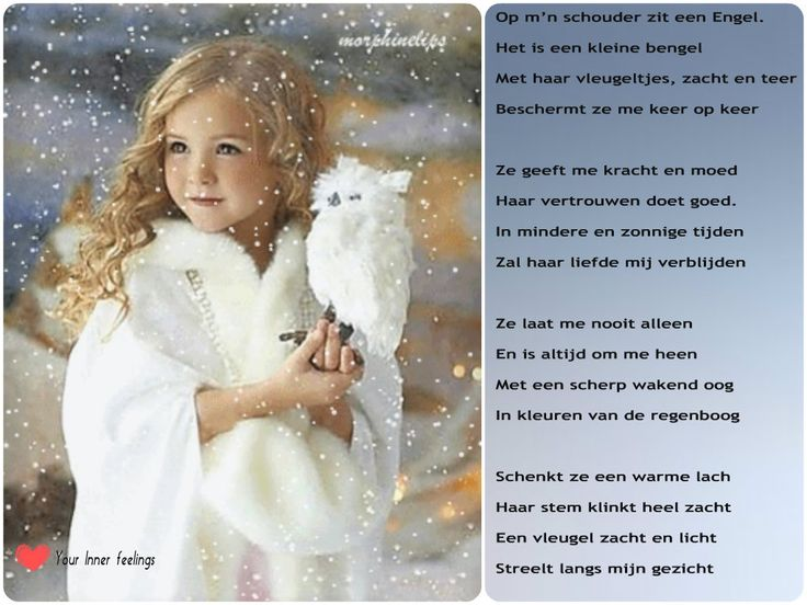 Op m'n schouder zit een Engel.  Het is een kleine bengel  Met haar vleugeltjes, zacht en teer  Beschermt ze me keer op keer     Ze geeft me kracht en moed  Haar vertrouwen doet goed.  In mindere en zonnige tijden  Zal haar liefde mij verblijden     Ze laat me nooit alleen  En is altijd om me heen  Met een scherp wakend oog  In kleuren van de regenboog     Schenkt ze een warme lach  Haar stem klinkt heel zacht  Een vleugel zacht en licht  Streelt langs mijn gezicht