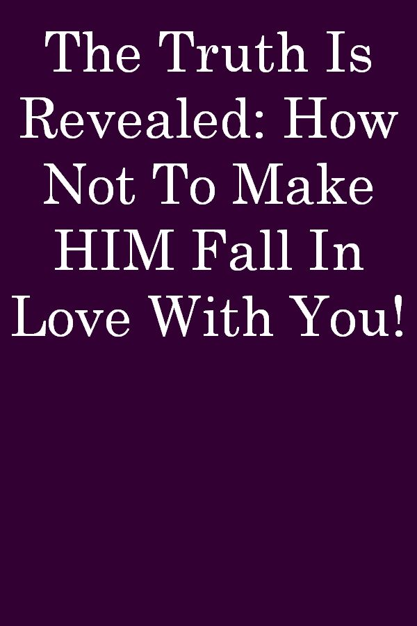 The Truth Is Revealed How Not To Make Him Fall In Love With You Falling In Love How To Make Relationship Memes