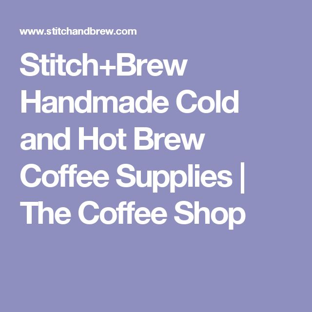 Stitch+Brew Handmade Cold and Hot Brew Coffee Supplies | The Coffee Shop