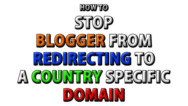 How to Stop Blogger from Redirecting to a Country Specific Domain