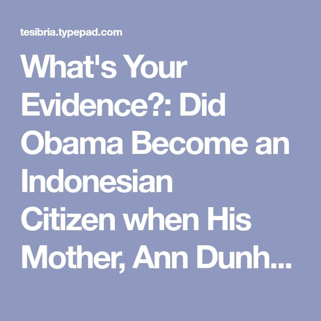 What's Your Evidence?: Did Obama Become an Indonesian Citizenwhen His Mother, Ann Dunham, married Lolo Soetoro, and moved to Indonesia?