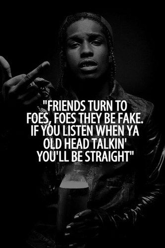 Friends turn to foes, foes they be fake. If you listen when ya' old head talkin' you'll be straight.