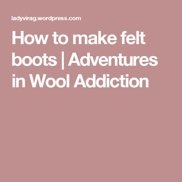 How to make felt boots | Adventures in Wool Addiction
