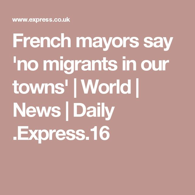 French mayors say 'no migrants in our towns'   World   News   Daily .Express.16