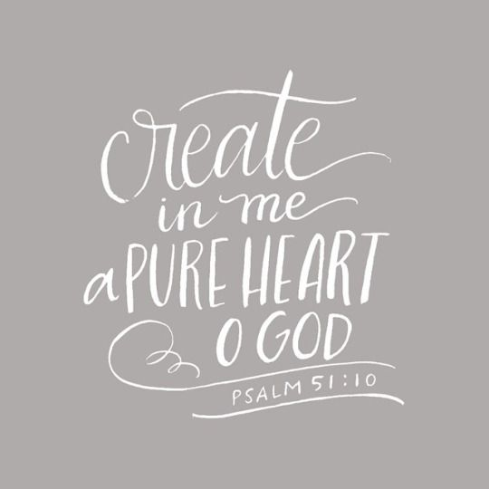 Create in me a pure heart o God. - Psalm 51:10