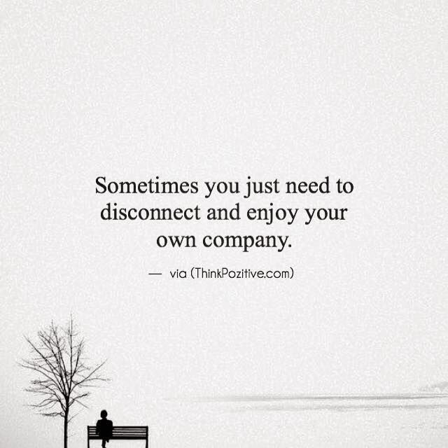 Sometimes You Just Need To Disconnect And Enjoy Your Own Company