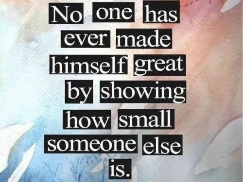 No one has ever made himself great by showing how small someone else is | Anonymous ART of Revolution