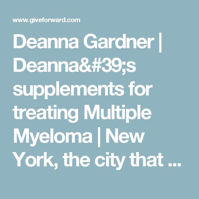 Deanna Gardner   Deanna's supplements for treating Multiple Myeloma   New York, the city that never sleeps.....