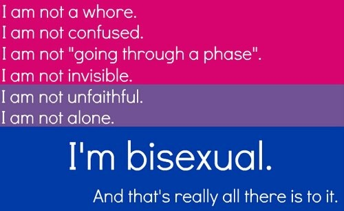 """""""I am not a whore. I am not confused. I am not 'going through a phase.' I am not invisible. I am not unfaithful. I am not alone. I'm bisexual. And that's really all there is to it.""""    [click on this image to find a short clip and analysis of bisexuality and sexual identity politics]"""