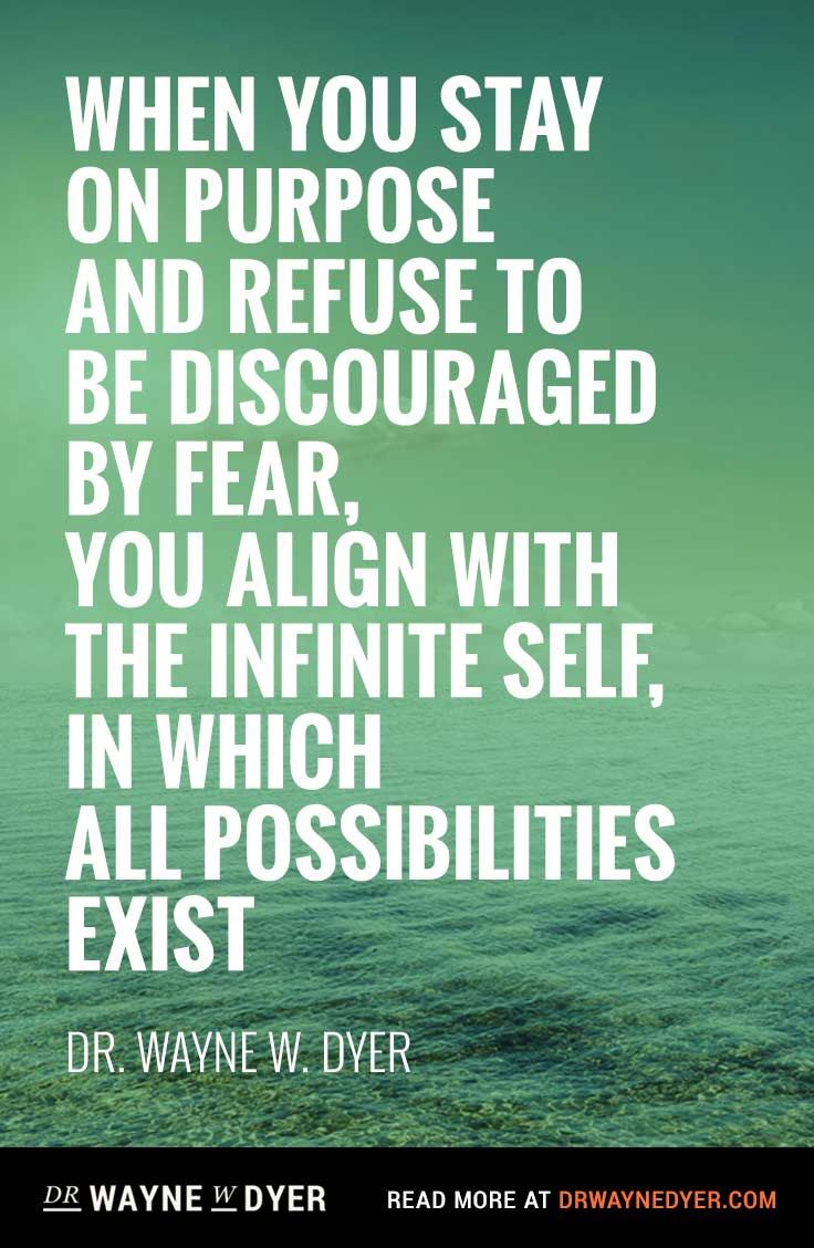"""When you stay on purpose and refuse to be discouraged by fear, you align with the infinite self, in which all possibilities exist"" — Dr. Wayne Dyer #quotes #lifepurpose"
