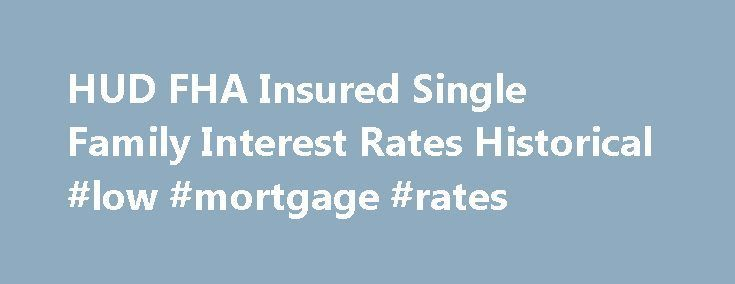 HUD FHA Insured Single Family Interest Rates Historical #low #mortgage #rates http://mortgage.nef2.com/hud-fha-insured-single-family-interest-rates-historical-low-mortgage-rates/  #fha mortgage rate # FHA Mortgage Insurance Single-Family 30-Year Fixed Interest Rates May 2013 The average interest rates table presents FHA-insured single family 30-year fixed rate home mortgages between 1992 and the present, by endorsement month and the number of cases. These estimates are intended to portray a…