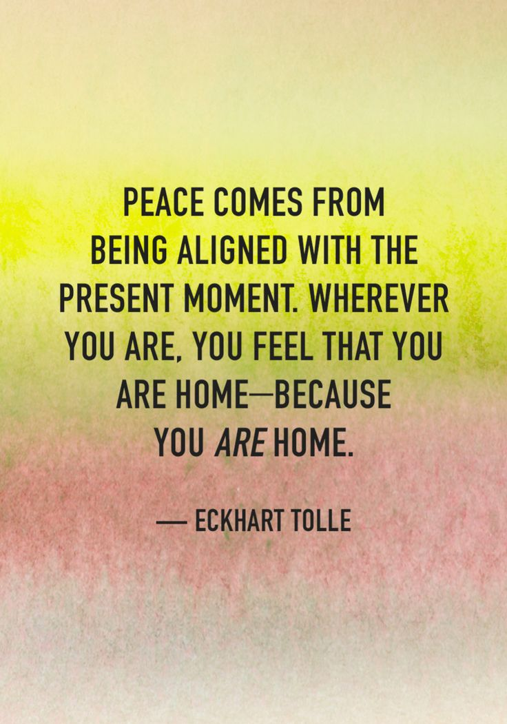 """""""Peace comes from being aligned with the present moment. Wherever you are, you feel that you are home—because you are home."""" — Eckhart Tolle"""