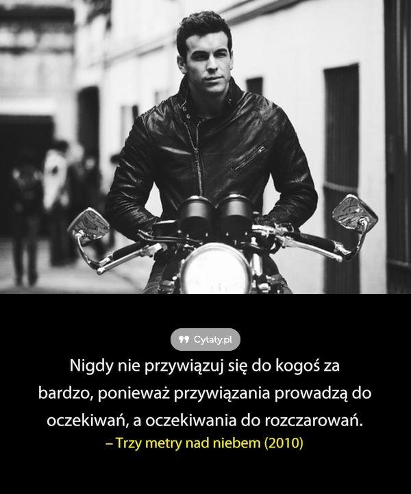 Nigdy nie przywiązuj się do kogoś za bardzo, ponieważ przywiązania prowadzą do oczekiwań, a oczekiwania ...