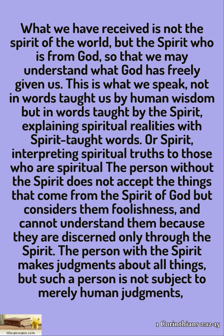 1 Corinthians 2:12-15 / What we have received is not the spirit of the world, but the Spirit who is from God, so that we may understand what God has freely given us. This is what we speak, not in words taught us by human wisdom but in words taught by the Spirit, explaining spiritual realities with Spirit-taught words. Or Spirit, interpreting spiritual truths to those who are spiritual The person without the Spirit does not accept the things that come from the Spirit of God but considers…