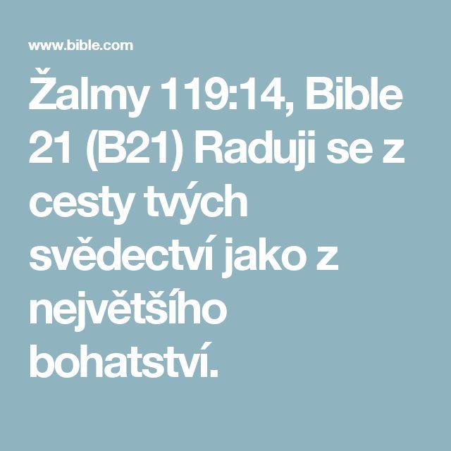 Žalmy 119:14, Bible 21 (B21) Raduji se z cesty tvých svědectví jako z největšího bohatství.