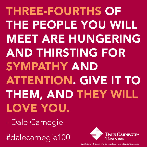 3/4 of the people you will meet are hungering and thirsting for sympathy and attention. Give it to them, and they will love you.- Dale Carnegie
