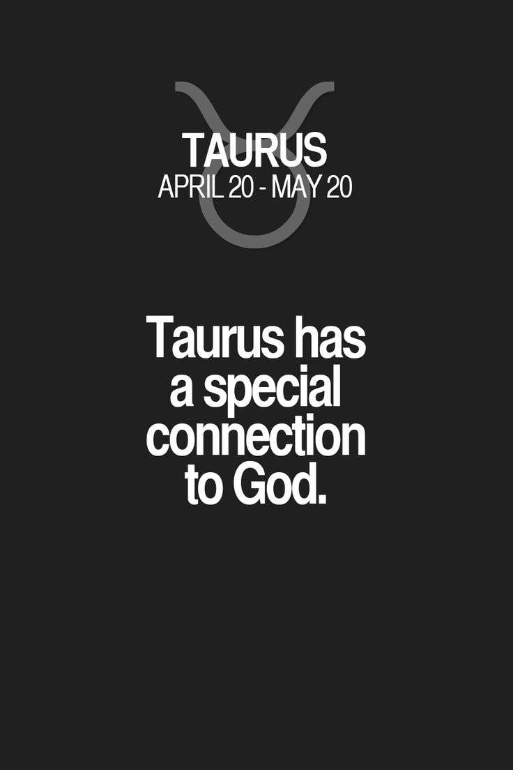 Taurus has a special connection to God. I've wondered/felt this could be true as I've gotten older.