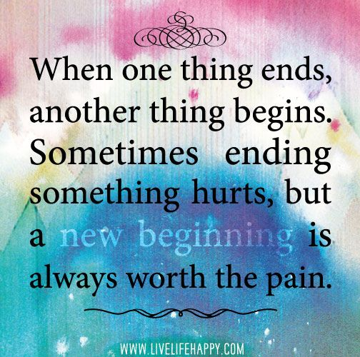 When one thing ends, another thing begins. Sometimes ending something hurts, but a new beginning is always worth the pain. by deeplifequotes, via Flickr