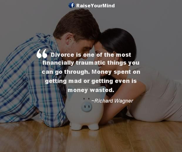 Divorce is one of the most financially traumatic things you can go through. Money spent on getting mad or getting even is money wasted. - http://www.raiseyourmind.com/finance/divorce-is-one-of-the-most-financially-traumatic-things-you-can-go-through-money-spent-on-getting-mad-or-getting-even-is-money-wasted/ Finance Quotes breaking up, coping a divorce, divorce, financially traumatic things, Money, money wasted, Richard Wagner