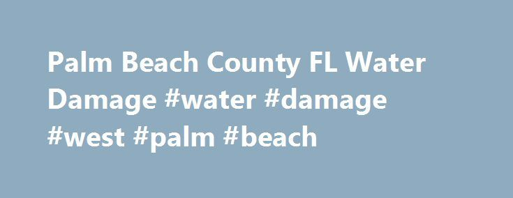 Palm Beach County FL Water Damage #water #damage #west #palm #beach http://oklahoma.nef2.com/palm-beach-county-fl-water-damage-water-damage-west-palm-beach/  # Palm Beach County FL Water Damage Water and fire damages require immediate attention as things could get worse if you leave it untouched. Drenched walls and floor could be a breeding place of molds, mildew or fungus that emits fumes which is not good for you or your family s health. Furthermore, damages can lessen your home s value…