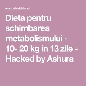 Dieta pentru schimbarea metabolismului - 10- 20 kg in 13 zile - Hacked by Ashura