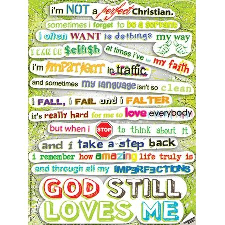 I'm not a perfect Christian. Sometimes I forget to be a servant. I often want to do things my way. I can be selfish. At times I've lost my faith. I'm impatient in traffic and sometimes my language isn't so clean. I fall, I fail, and I falter. It's really hard for me to love everybody, but when I stop to think about it and I take a step back, I remember how amazing life truly is and through all my imperfections GOD STILL LOVES ME: Perfect Christian, Quotes, Faith, Gods Love, God Loves Me, Love Me, Not Perfect, Inspirational