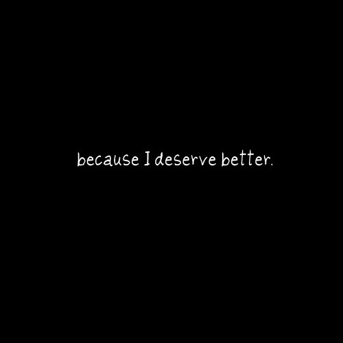 I deserve better, but I still put up with the shit...why???