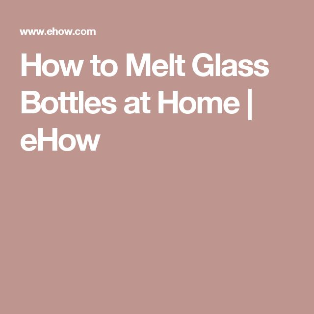 How to Melt Glass Bottles at Home | eHow