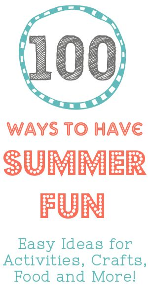 100 Ways to Have Summer Fun: Activities, Crafts, Food, Party Ideas and