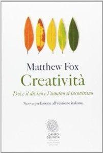 Creatività. Dove il divino e l'umano si incontrano – Matthew Fox   Diario di Pensieri Persi