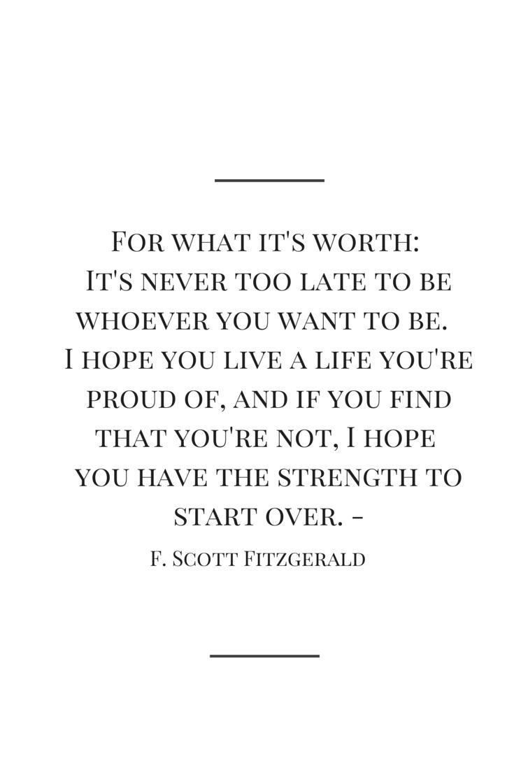 For what it's worth: It's never too late to be whoever you want to be. I hope you live a life you're proud of, and if you find that you're not, I hope you have the strength to start over. -F. Scott Fitzgerald                                                                                                                                                      More