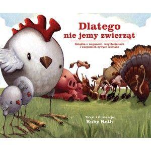 """""""Dlatego nie jemy zwierząt"""" Ruby Roth to pierwsza książeczka dla dzieci o wegetarianizmie wydana po polsku. Barwne ilustracje pomogą rodzicom porozmawiać z dziećmi na ten niełatwy często temat, jakim jest zjadanie zwierząt."""