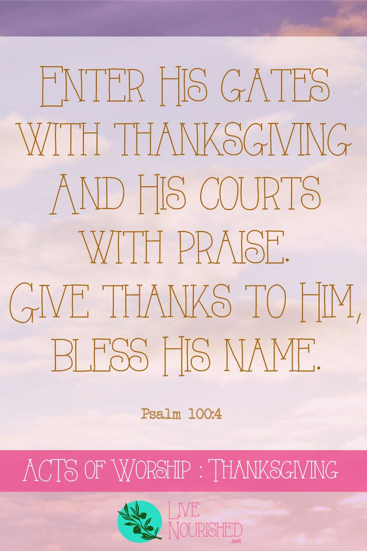 Enter His gates with thanksgiving and His courts with praise. Give thanks to Him, bless His name. { Psalm 100:4 } Want an easy to remember format for your quiet time? This series will show you the ACTS of worship... { Post 4 - Thanksgiving }