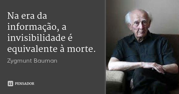 Na era da informação, a invisibilidade é equivalente à morte.... Frase de Zygmunt Bauman.
