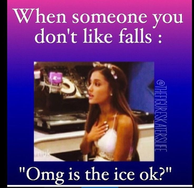 When someone you don't like? When someone falls. When I fall I check the ice is okay!