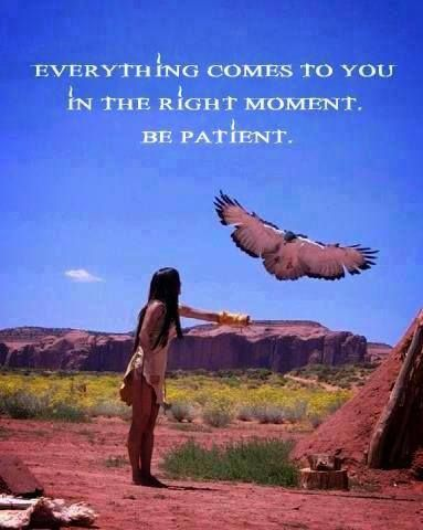 Everything comes to you in the right moment. Be patient. - native american quote