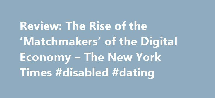 """Review: The Rise of the 'Matchmakers' of the Digital Economy – The New York Times #disabled #dating http://dating.remmont.com/review-the-rise-of-the-matchmakers-of-the-digital-economy-the-new-york-times-disabled-dating/  #matchmakers # Review: The Rise of the 'Matchmakers' of the Digital Economy The """"new economics"""" mentioned in the subtitle refers to what the authors misleadingly call the """"discovery"""" of multisided businesses by fellow economists in 2000. Although the research cited ……"""