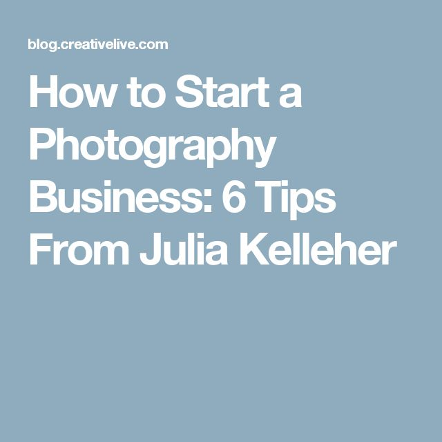 How to Start a Photography Business: 6 Tips From Julia Kelleher