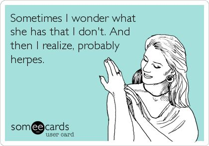 Sometimes I wonder what she has that I don't. And then I realize, probably herpes. | Breakup Ecard | someecards.com