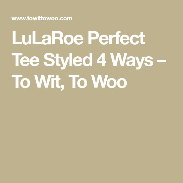 LuLaRoe Perfect Tee Styled 4 Ways – To Wit, To Woo