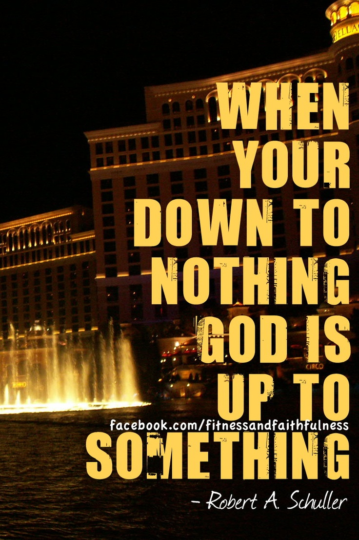 when you down to nothing, God is up to something - Robert A. Schuller