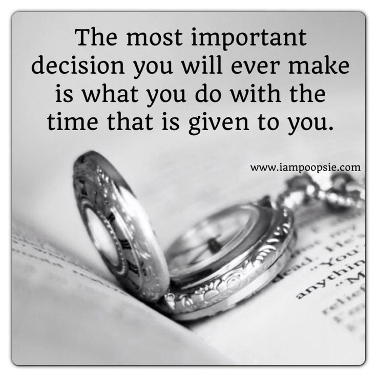 Quotes On The Importance Of Time: The Most Important Decision You Will Ever Make Is What You
