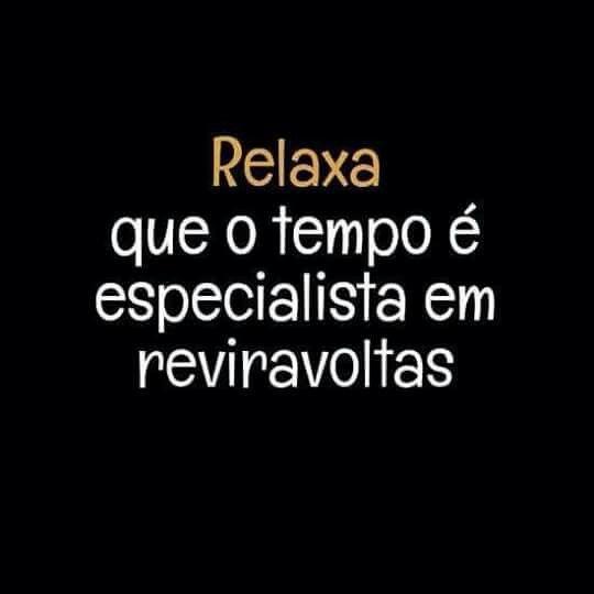 Relaxa, que o tempo é especialista em reviravoltas.