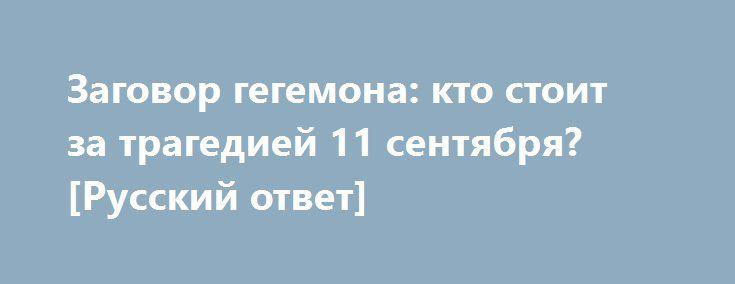 Заговор гегемона: кто стоит за трагедией 11 сентября? [Русский ответ] http://rusdozor.ru/2016/09/09/zagovor-gegemona-kto-stoit-za-tragediej-11-sentyabrya-russkij-otvet/  11 сентября 2011 года в башни-близнецы всемирного торгового центра врезались 2 самолета. Президент Джордж Буш младший заявил в тот же день — теракт организовала террористическая группировка «Аль-Каида», во главе с Усамой Бен Ладеном. Однако официальная версия Вашингтона очень часто отличается ...
