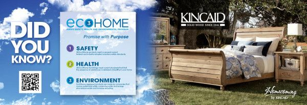 Did you know? Kincaid is the only company that has achieved the furniture industry's highest product ratings for environmental, health and safety standards — Eco3Home registration. The Eco3Home label assures that each item registered as Eco3Home meets or exceeds the most rigorous standards for safety, consumer health and environmental stewardship. To find out more: www.eco3home.com